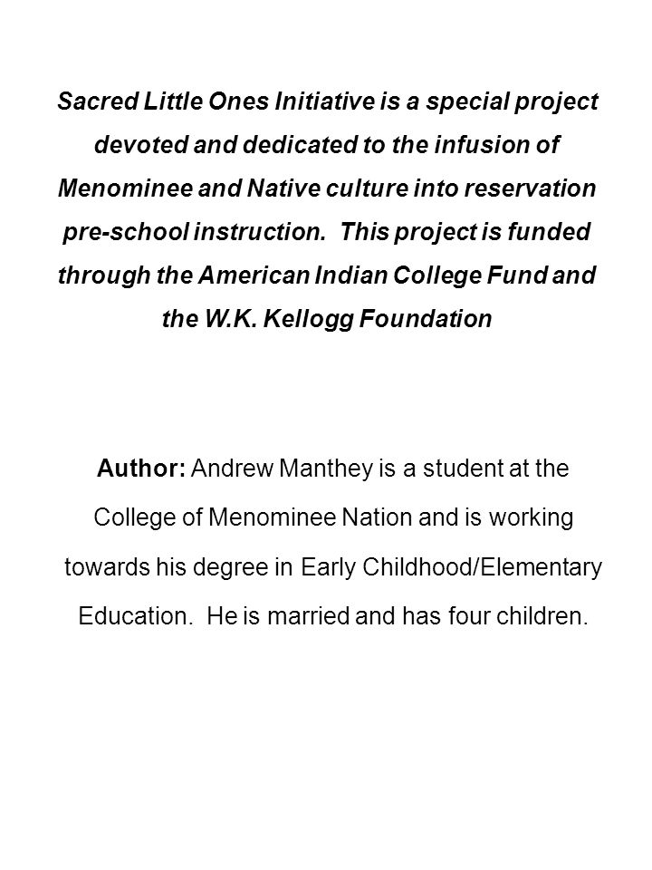 Sacred Little Ones Initiative is a special project devoted and dedicated to the infusion of Menominee and Native culture into reservation pre-school instruction. This project is funded through the American Indian College Fund and the W.K. Kellogg Foundation
