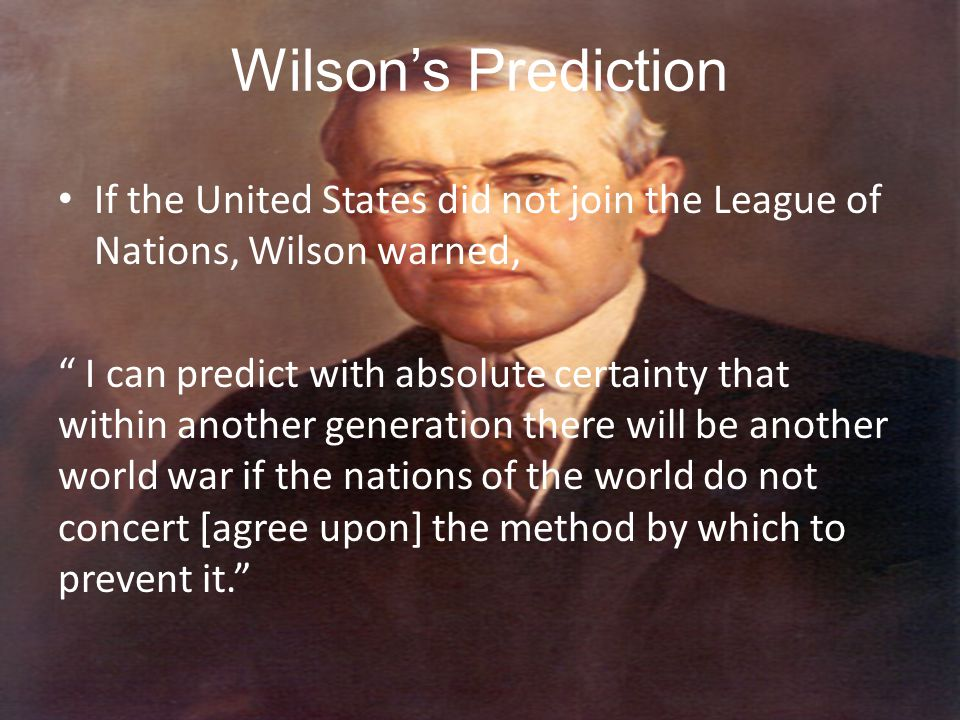 Wilson's Prediction If the United States did not join the League of Nations, Wilson warned,