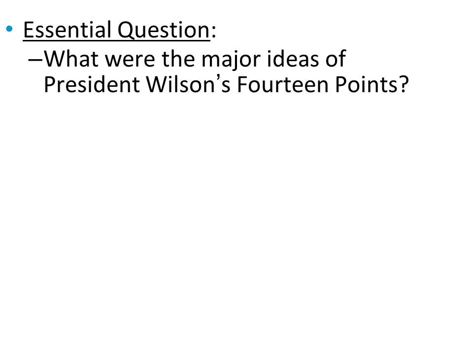 Essential Question: What were the major ideas of President Wilson's Fourteen Points