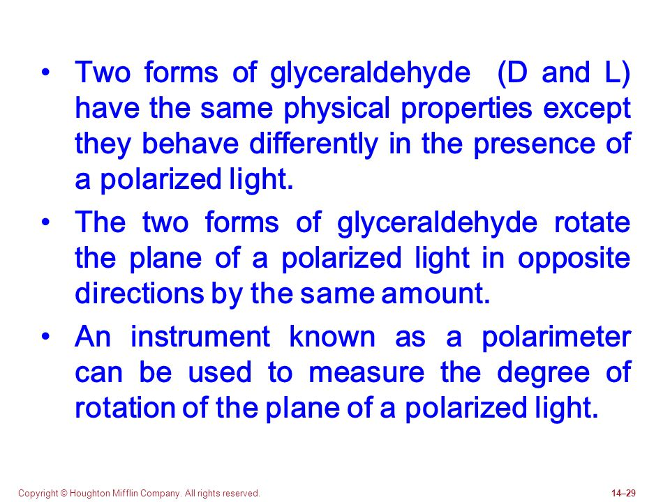 Two forms of glyceraldehyde (D and L) have the same physical properties except they behave differently in the presence of a polarized light.