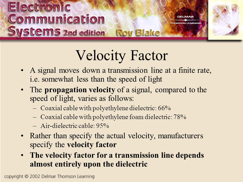 Velocity Factor A signal moves down a transmission line at a finite rate, i.e. somewhat less than the speed of light.