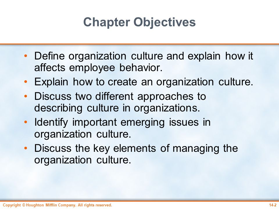 Chapter Objectives Define organization culture and explain how it affects employee behavior. Explain how to create an organization culture.