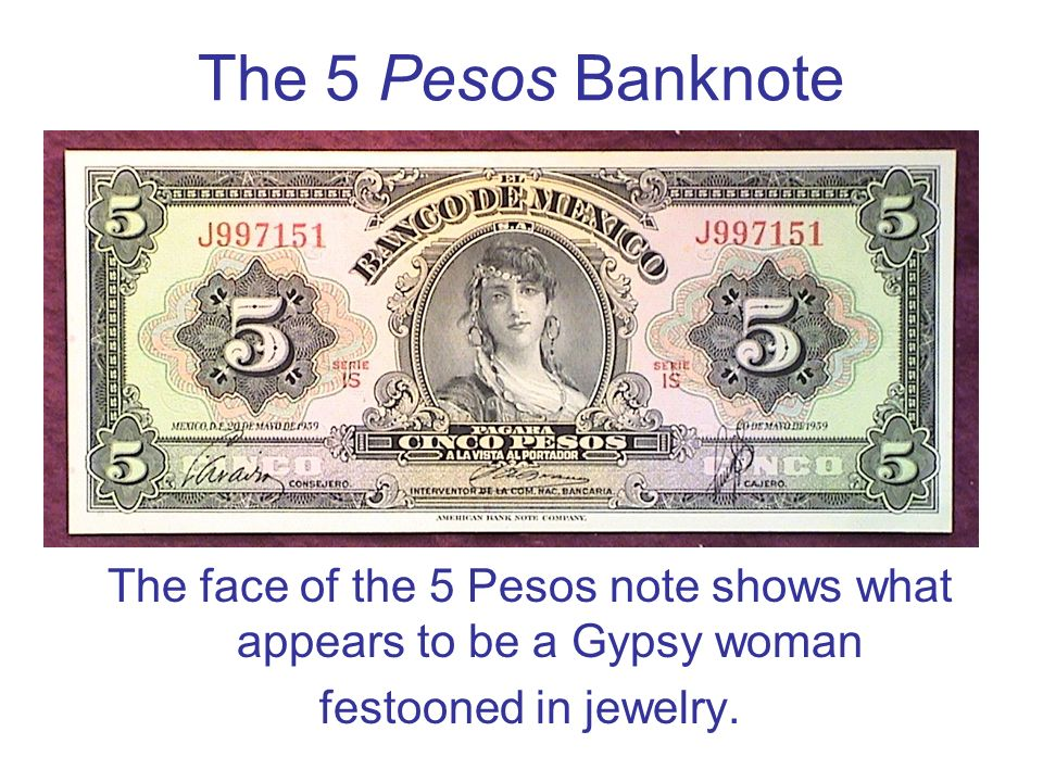 The face of the 5 Pesos note shows what appears to be a Gypsy woman