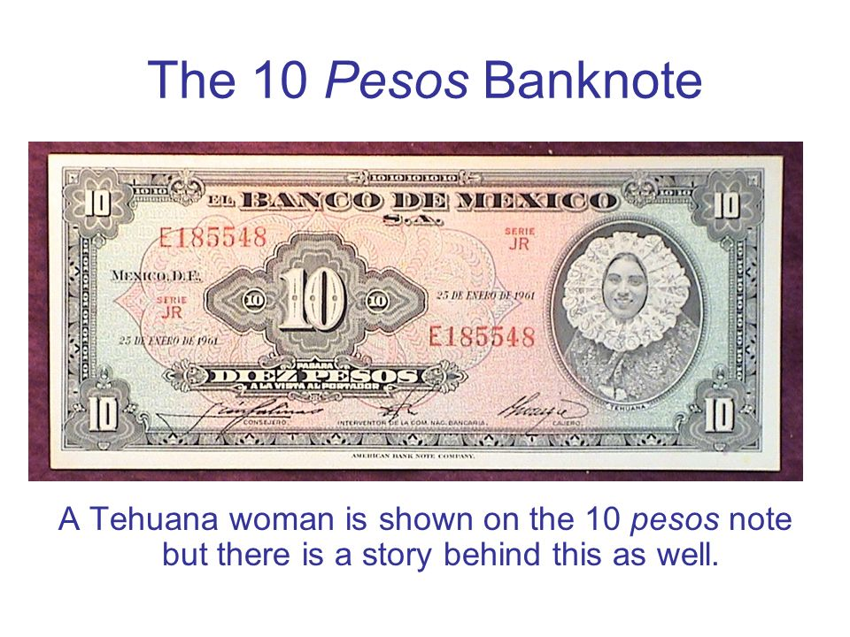 The 10 Pesos Banknote A Tehuana woman is shown on the 10 pesos note but there is a story behind this as well.