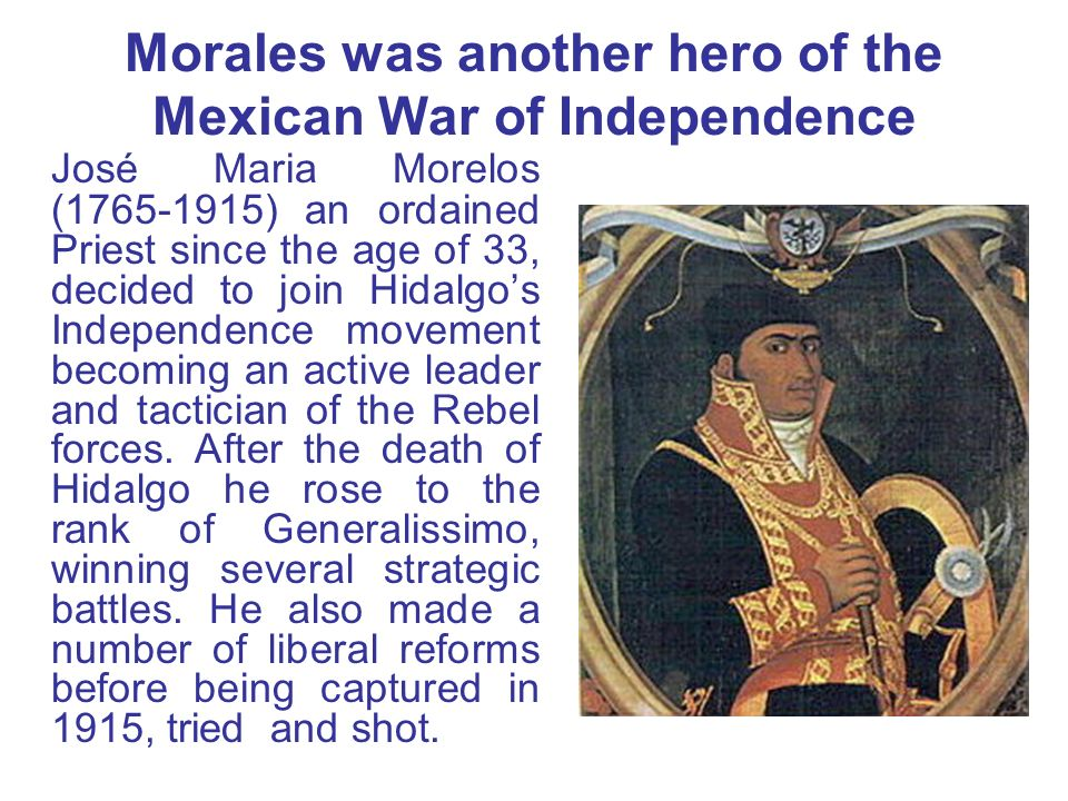Morales was another hero of the Mexican War of Independence