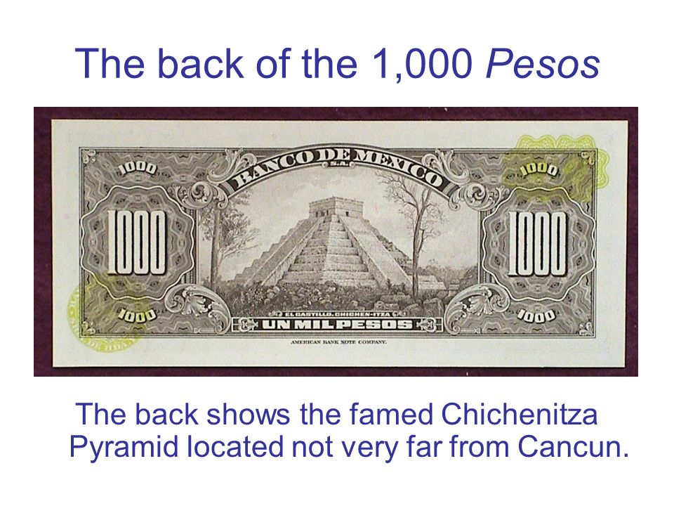 The back of the 1,000 Pesos The back shows the famed Chichenitza Pyramid located not very far from Cancun.