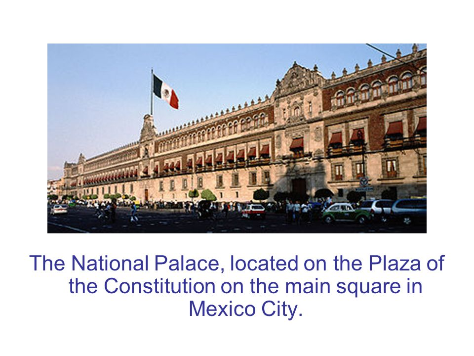 The National Palace, located on the Plaza of the Constitution on the main square in Mexico City.