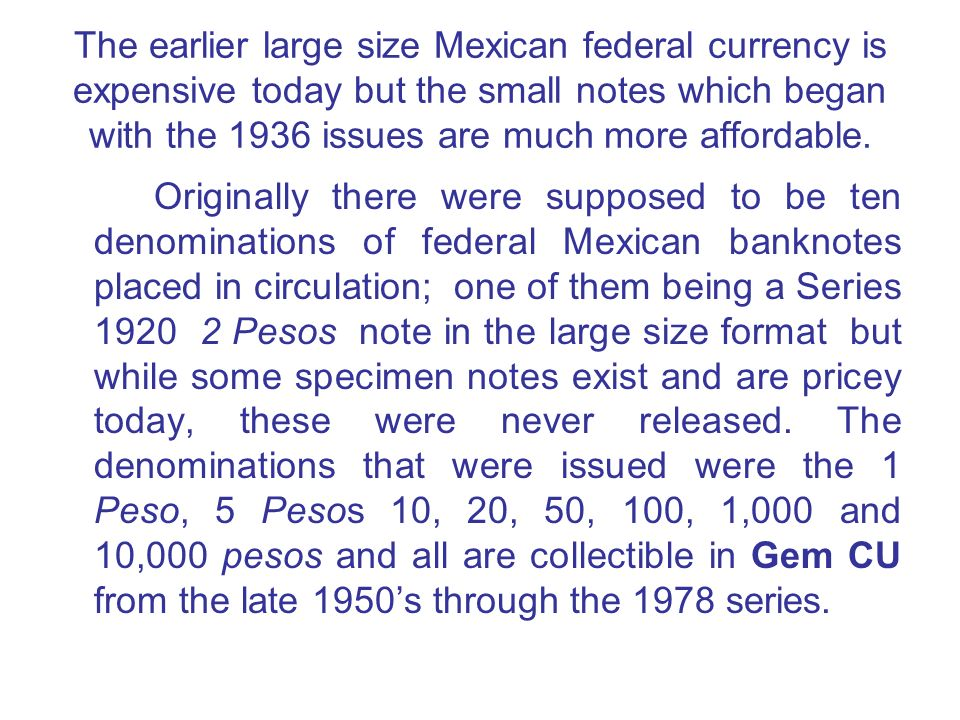 The earlier large size Mexican federal currency is expensive today but the small notes which began with the 1936 issues are much more affordable.