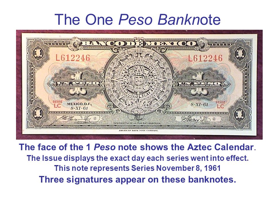 The One Peso Banknote The face of the 1 Peso note shows the Aztec Calendar. The Issue displays the exact day each series went into effect.