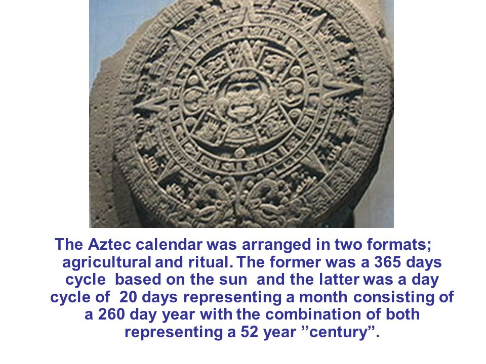 The Aztec calendar was arranged in two formats; agricultural and ritual.
