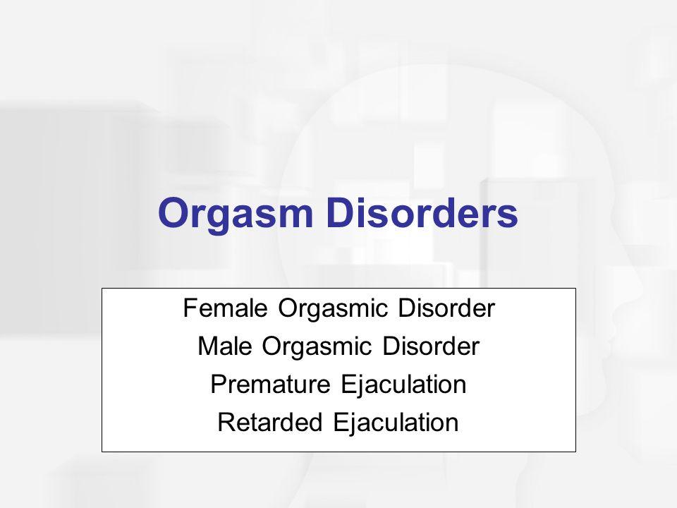 Orgasm Disorders Female Orgasmic Disorder Male Orgasmic Disorder