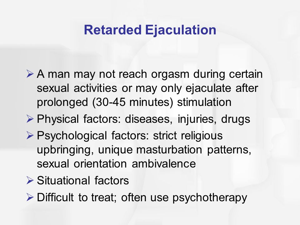 Retarded Ejaculation A man may not reach orgasm during certain sexual activities or may only ejaculate after prolonged (30-45 minutes) stimulation.