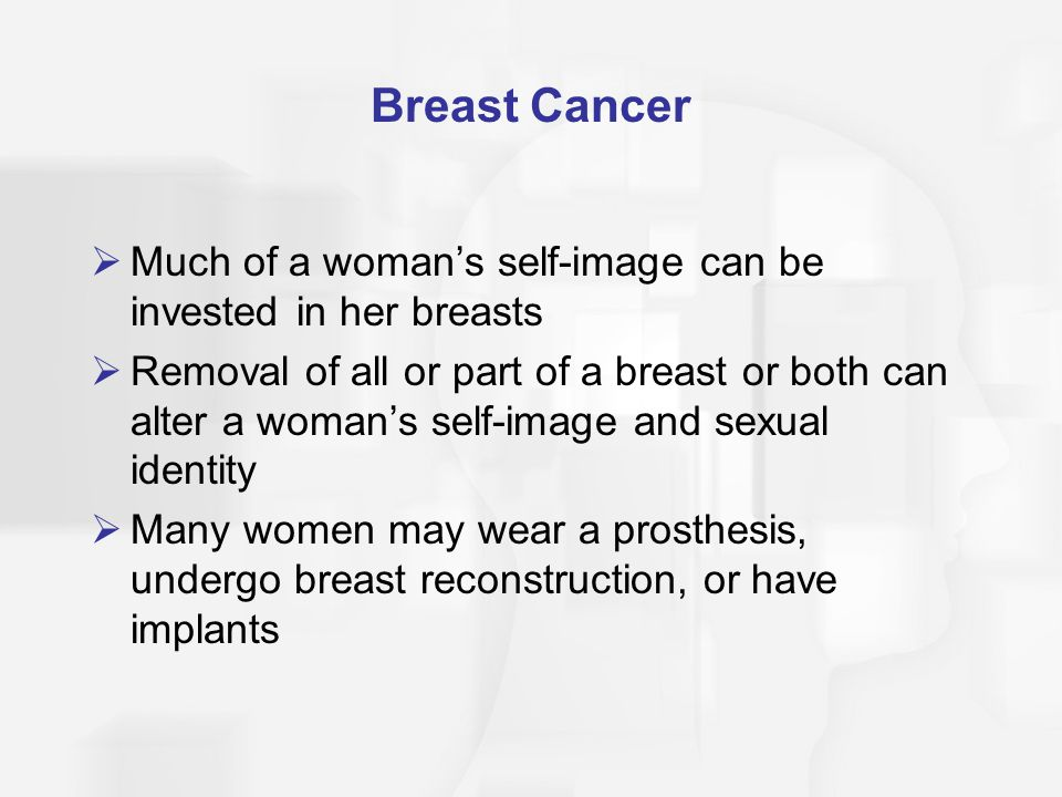Breast Cancer Much of a woman's self-image can be invested in her breasts.