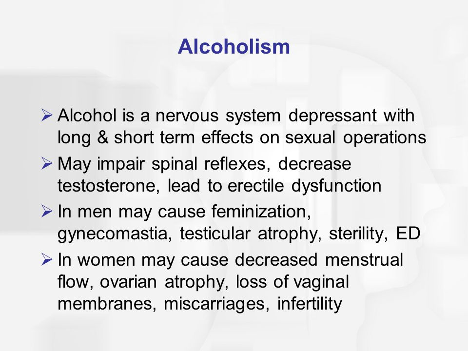 Alcoholism Alcohol is a nervous system depressant with long & short term effects on sexual operations.