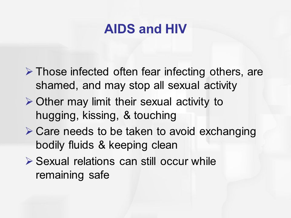AIDS and HIV Those infected often fear infecting others, are shamed, and may stop all sexual activity.