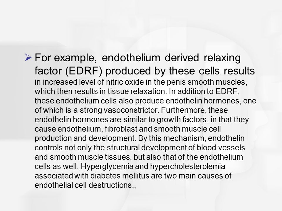 For example, endothelium derived relaxing factor (EDRF) produced by these cells results in increased level of nitric oxide in the penis smooth muscles, which then results in tissue relaxation.