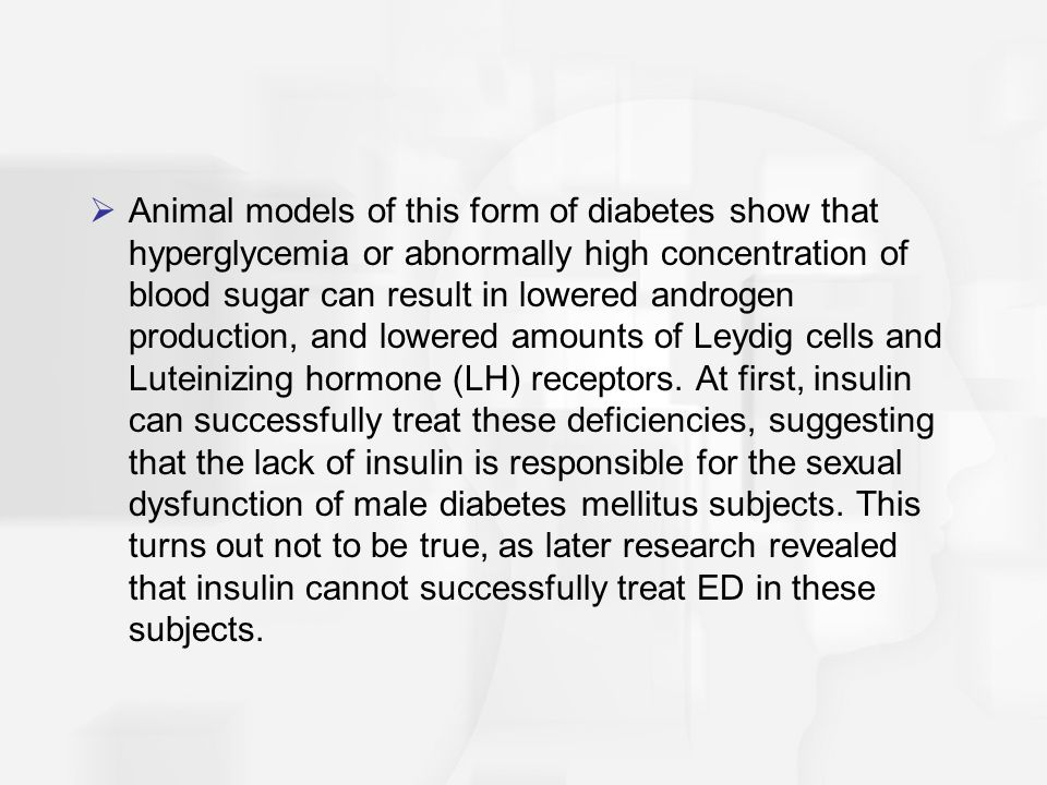 Animal models of this form of diabetes show that hyperglycemia or abnormally high concentration of blood sugar can result in lowered androgen production, and lowered amounts of Leydig cells and Luteinizing hormone (LH) receptors.