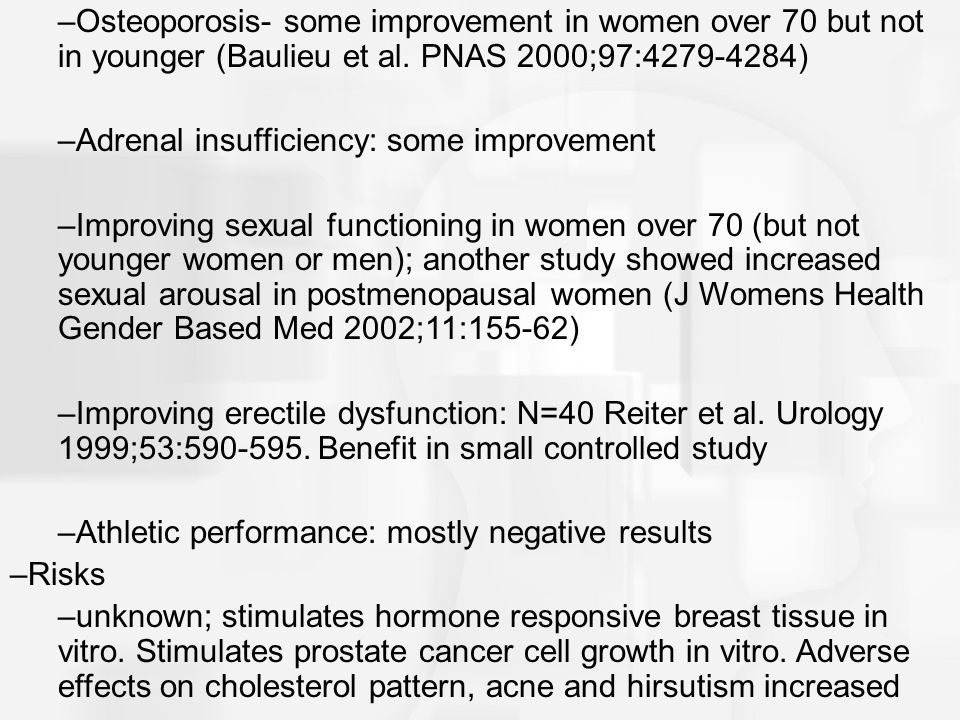 Osteoporosis- some improvement in women over 70 but not in younger (Baulieu et al. PNAS 2000;97:4279-4284)