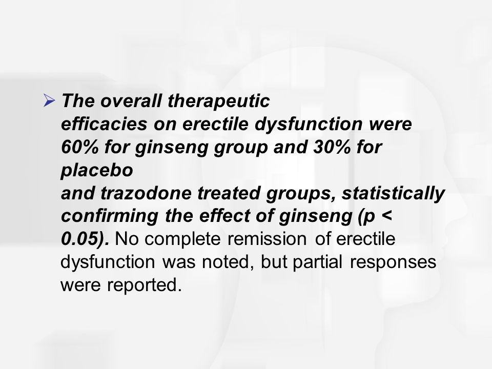 The overall therapeutic efficacies on erectile dysfunction were 60% for ginseng group and 30% for placebo and trazodone treated groups, statistically confirming the effect of ginseng (p < 0.05).