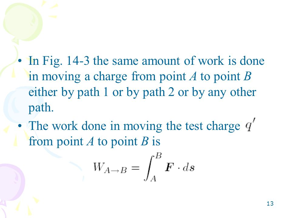 In Fig. 14-3 the same amount of work is done in moving a charge from point A to point B either by path 1 or by path 2 or by any other path.