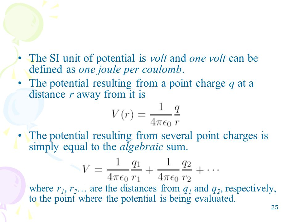 The SI unit of potential is volt and one volt can be defined as one joule per coulomb.