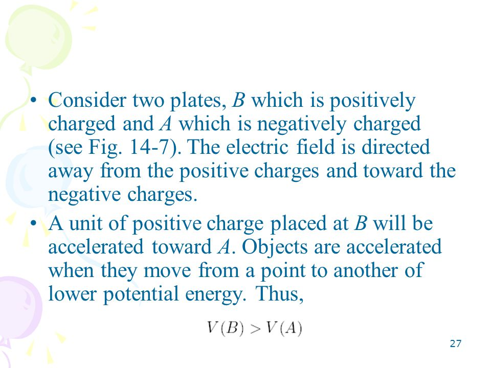Consider two plates, B which is positively charged and A which is negatively charged (see Fig. 14-7). The electric field is directed away from the positive charges and toward the negative charges.