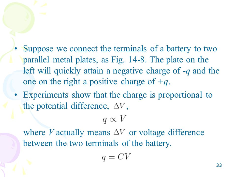Suppose we connect the terminals of a battery to two parallel metal plates, as Fig. 14-8. The plate on the left will quickly attain a negative charge of -q and the one on the right a positive charge of +q.
