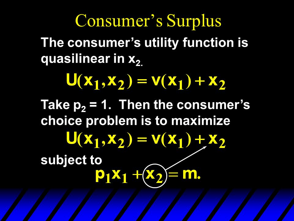 Consumer's Surplus The consumer's utility function is quasilinear in x2. Take p2 = 1. Then the consumer's choice problem is to maximize.