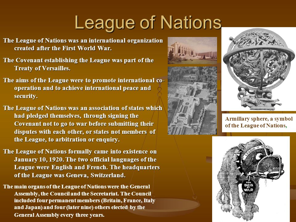League of Nations The League of Nations was an international organization created after the First World War.