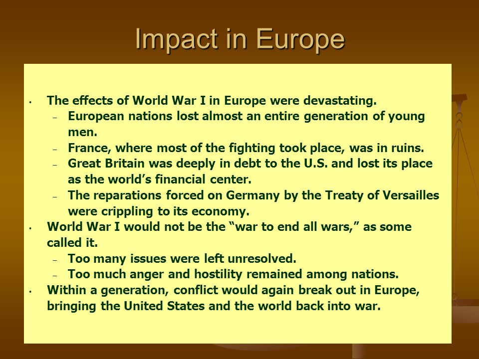 Impact in Europe The effects of World War I in Europe were devastating. European nations lost almost an entire generation of young men.