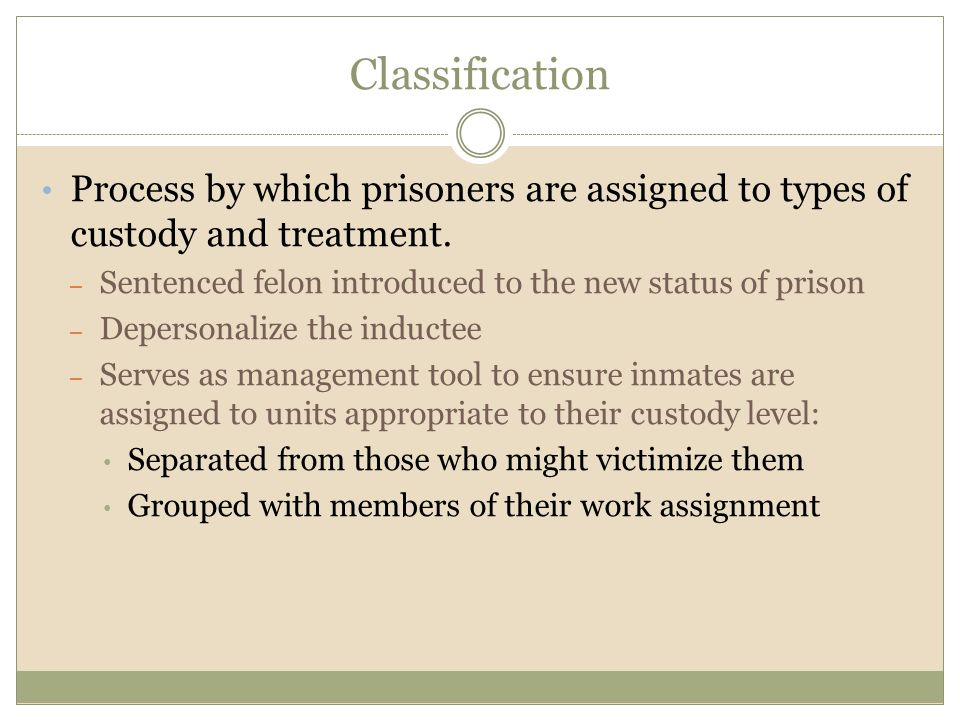 Classification Process by which prisoners are assigned to types of custody and treatment. Sentenced felon introduced to the new status of prison.
