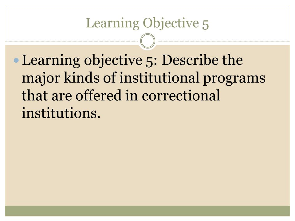 Learning Objective 5 Learning objective 5: Describe the major kinds of institutional programs that are offered in correctional institutions.