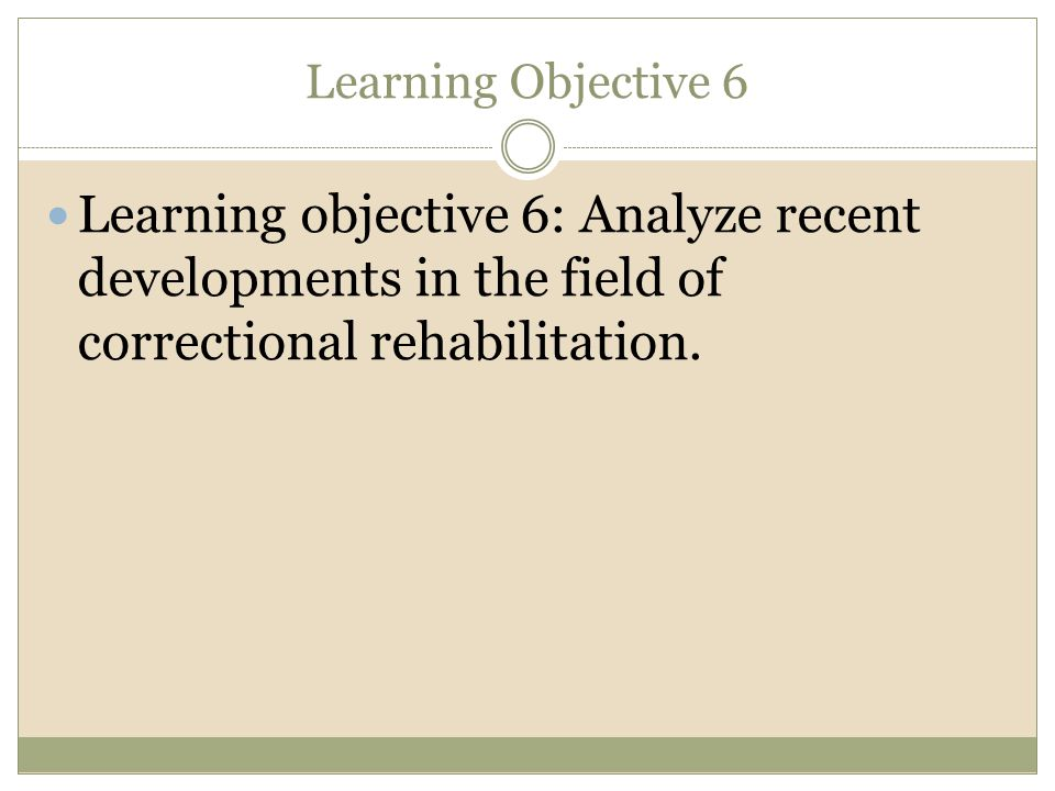 Learning Objective 6 Learning objective 6: Analyze recent developments in the field of correctional rehabilitation.