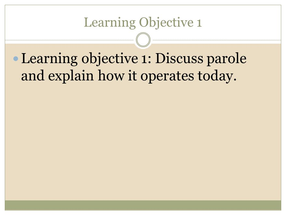 Learning Objective 1 Learning objective 1: Discuss parole and explain how it operates today.