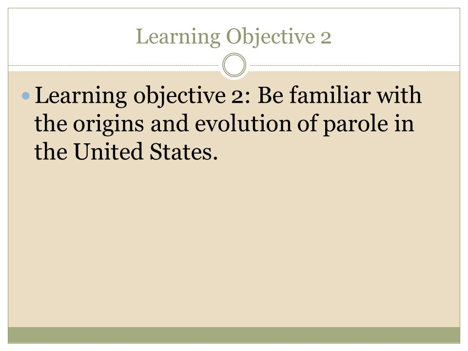 Learning Objective 2 Learning objective 2: Be familiar with the origins and evolution of parole in the United States.