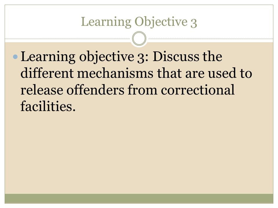 Learning Objective 3 Learning objective 3: Discuss the different mechanisms that are used to release offenders from correctional facilities.