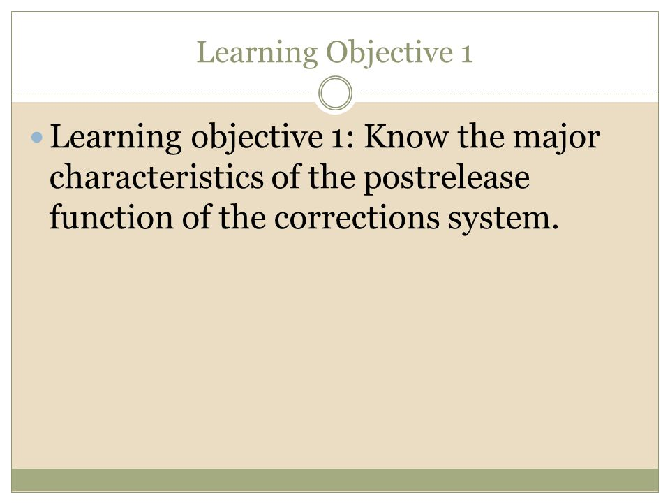 Learning Objective 1 Learning objective 1: Know the major characteristics of the postrelease function of the corrections system.