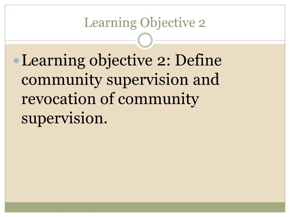 Learning Objective 2 Learning objective 2: Define community supervision and revocation of community supervision.