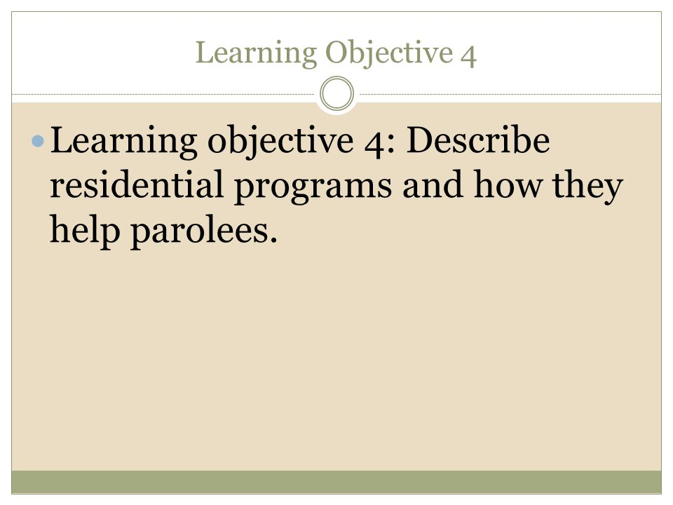 Learning Objective 4 Learning objective 4: Describe residential programs and how they help parolees.