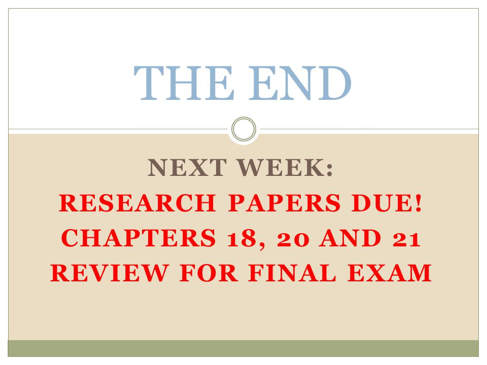 THE END NEXT WEEK: RESEARCH PAPERS DUE! CHAPTERS 18, 20 AND 21