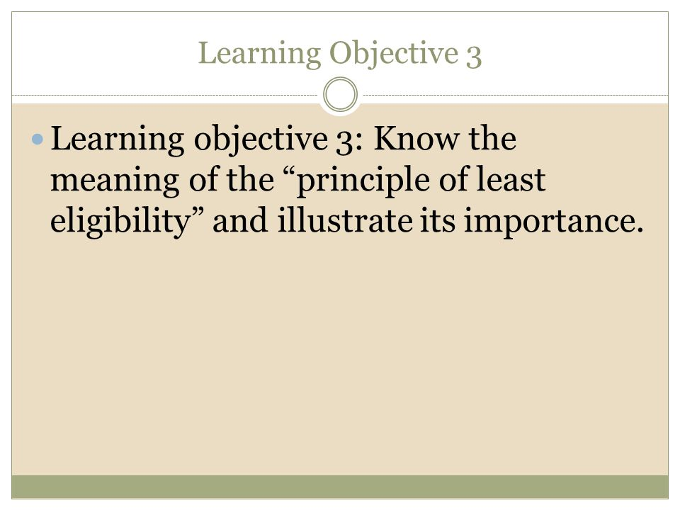 Learning Objective 3 Learning objective 3: Know the meaning of the principle of least eligibility and illustrate its importance.