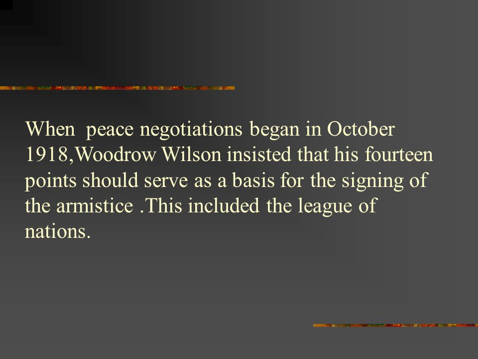 When peace negotiations began in October 1918,Woodrow Wilson insisted that his fourteen points should serve as a basis for the signing of the armistice .This included the league of nations.