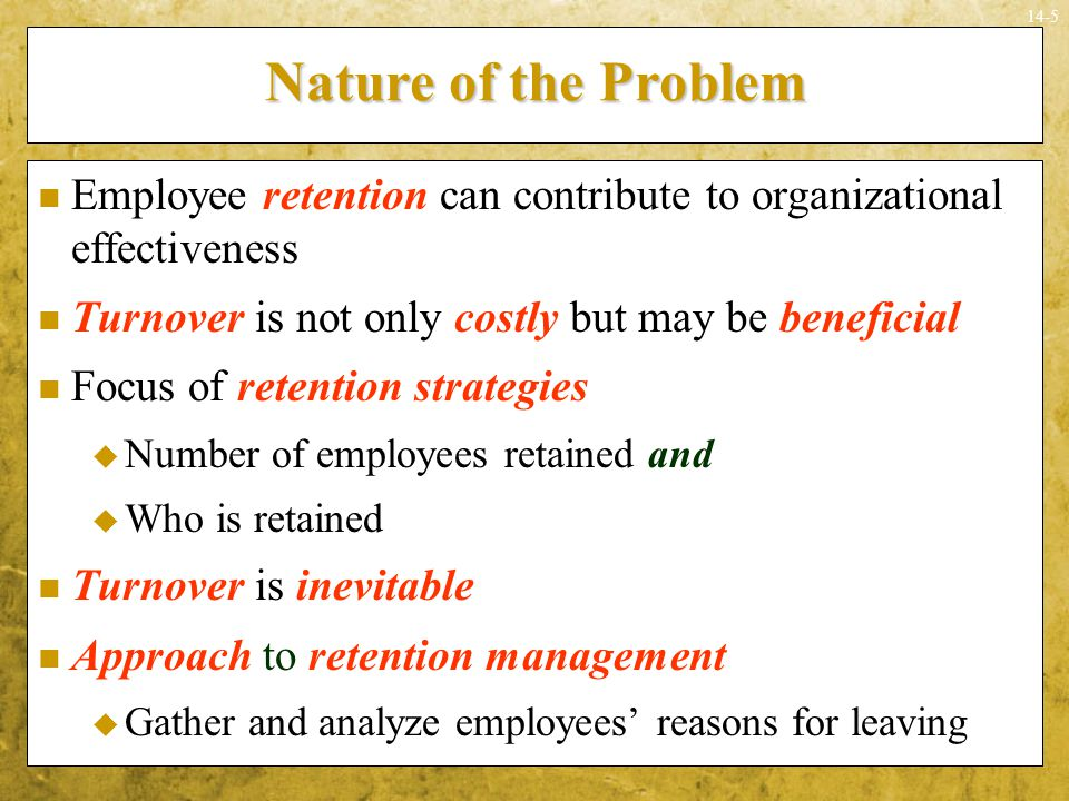 Nature of the Problem Employee retention can contribute to organizational effectiveness. Turnover is not only costly but may be beneficial.