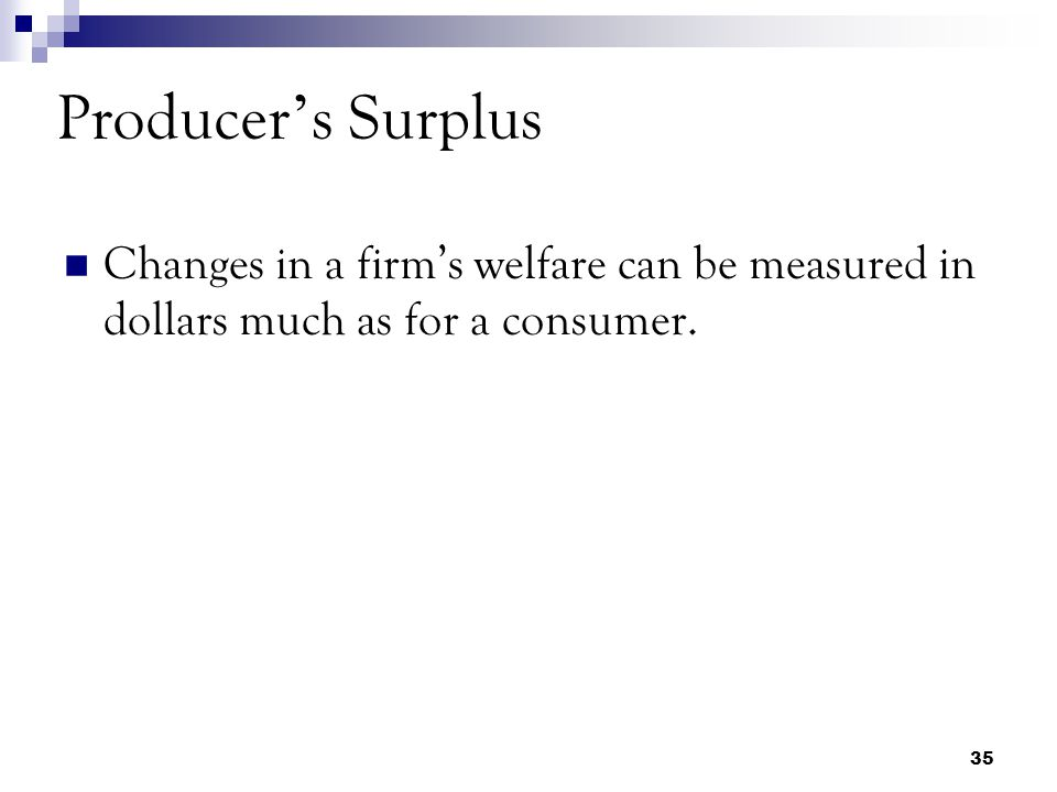 Producer's Surplus Changes in a firm's welfare can be measured in dollars much as for a consumer.