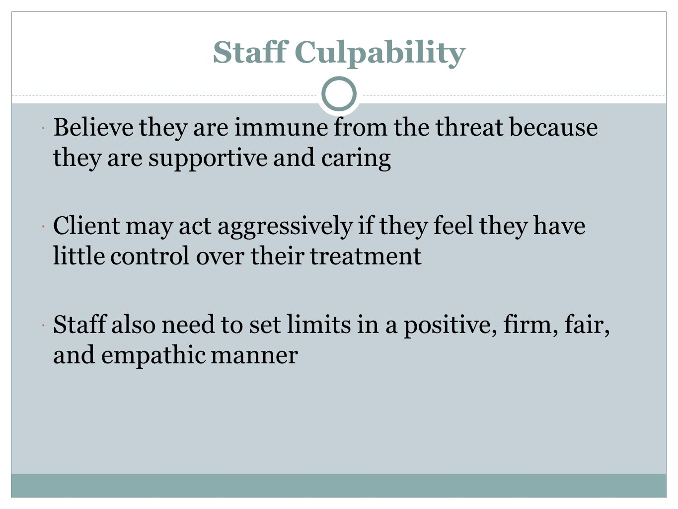 Staff Culpability Believe they are immune from the threat because they are supportive and caring.