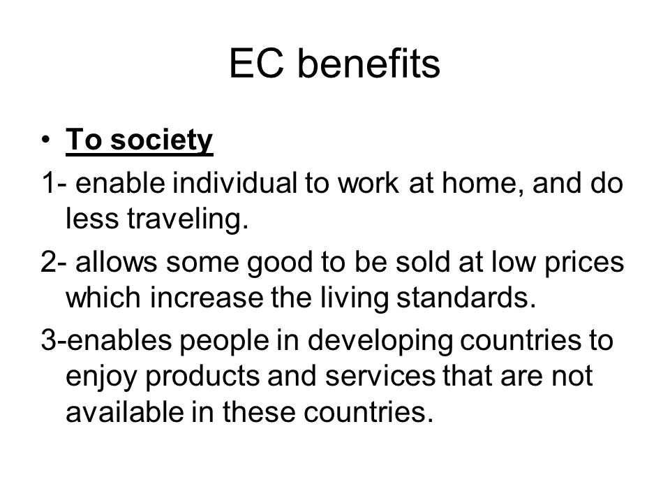 EC benefits To society. 1- enable individual to work at home, and do less traveling.