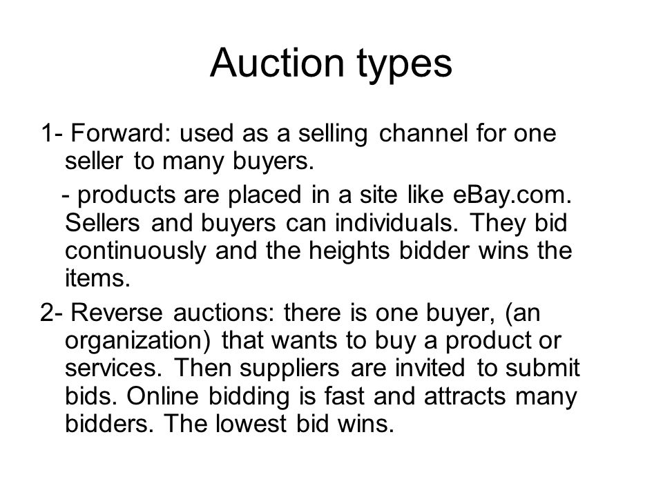 Auction types 1- Forward: used as a selling channel for one seller to many buyers.