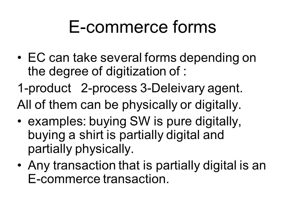 E-commerce forms EC can take several forms depending on the degree of digitization of : 1-product 2-process 3-Deleivary agent.