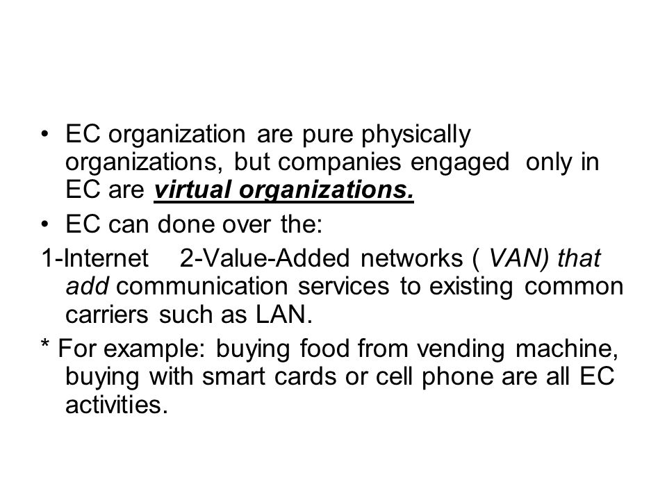 EC organization are pure physically organizations, but companies engaged only in EC are virtual organizations.