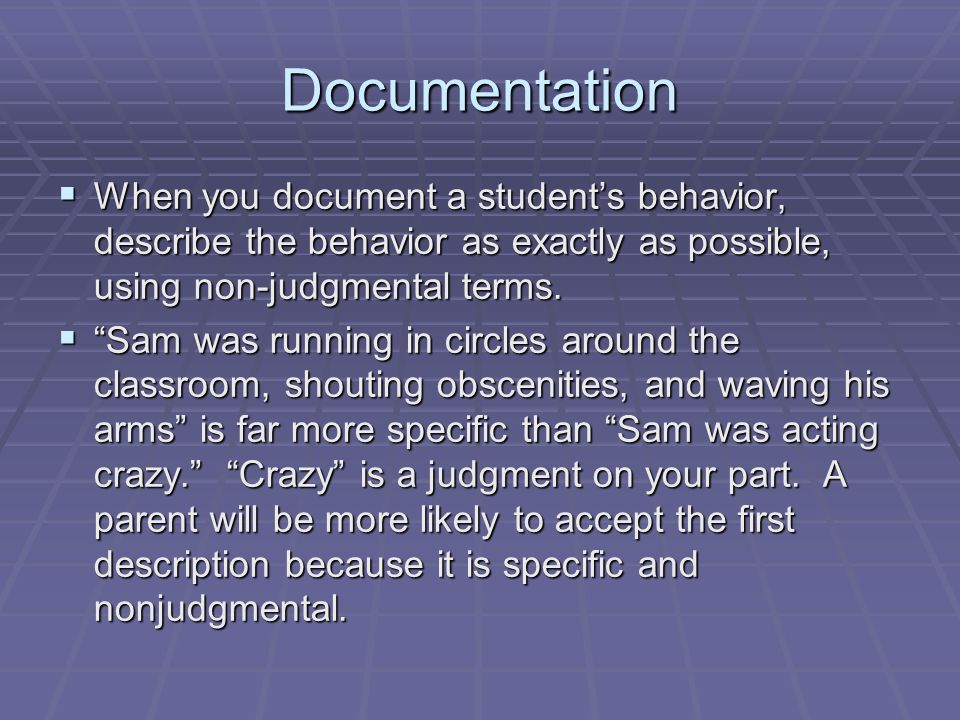 Documentation When you document a student's behavior, describe the behavior as exactly as possible, using non-judgmental terms.